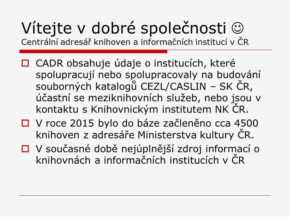 Vítejte v dobré společnosti Centrální adresář knihoven a informačních institucí v ČR  CADR obsahuje údaje o institucích, které spolupracují nebo spolupracovaly na budování souborných katalogů CEZL/CASLIN – SK ČR, účastní se meziknihovních služeb, nebo jsou v kontaktu s Knihovnickým institutem NK ČR.