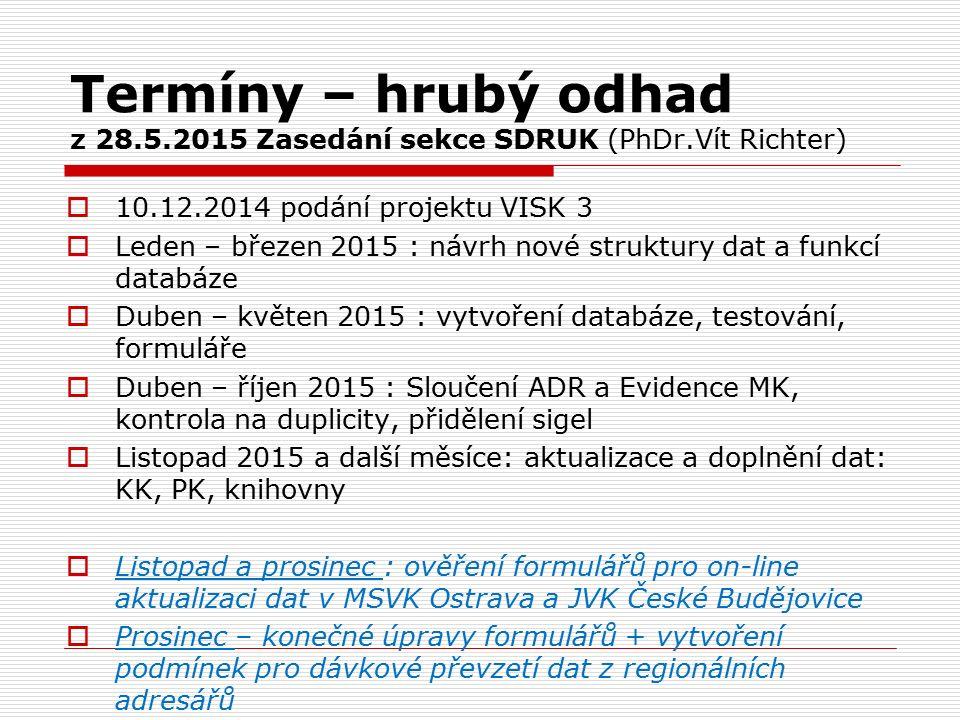 Termíny – hrubý odhad z 28.5.2015 Zasedání sekce SDRUK (PhDr.Vít Richter)  10.12.2014 podání projektu VISK 3  Leden – březen 2015 : návrh nové struktury dat a funkcí databáze  Duben – květen 2015 : vytvoření databáze, testování, formuláře  Duben – říjen 2015 : Sloučení ADR a Evidence MK, kontrola na duplicity, přidělení sigel  Listopad 2015 a další měsíce: aktualizace a doplnění dat: KK, PK, knihovny  Listopad a prosinec : ověření formulářů pro on-line aktualizaci dat v MSVK Ostrava a JVK České Budějovice  Prosinec – konečné úpravy formulářů + vytvoření podmínek pro dávkové převzetí dat z regionálních adresářů