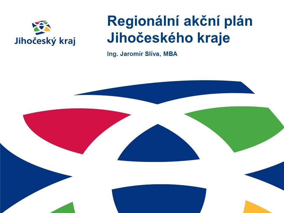 Regionální akční plán Jihočeského kraje Ing. Jaromír Slíva, MBA