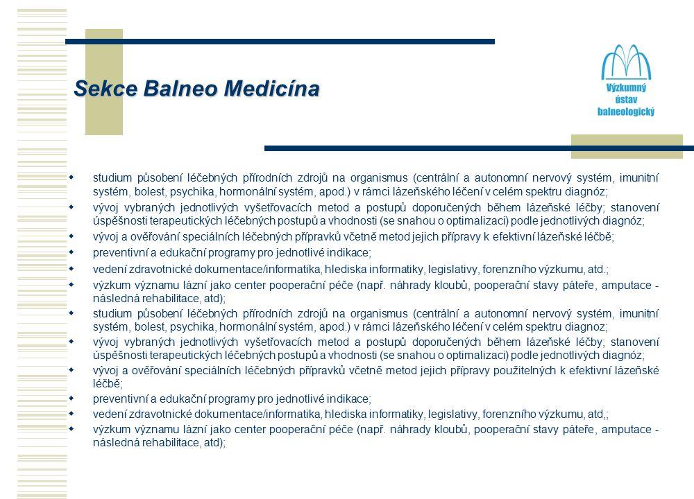 Sekce Balneo Medicína  studium působení léčebných přírodních zdrojů na organismus (centrální a autonomní nervový systém, imunitní systém, bolest, psychika, hormonální systém, apod.) v rámci lázeňského léčení v celém spektru diagnóz;  vývoj vybraných jednotlivých vyšetřovacích metod a postupů doporučených během lázeňské léčby; stanovení úspěšnosti terapeutických léčebných postupů a vhodnosti (se snahou o optimalizaci) podle jednotlivých diagnóz;  vývoj a ověřování speciálních léčebných přípravků včetně metod jejich přípravy k efektivní lázeňské léčbě;  preventivní a edukační programy pro jednotlivé indikace;  vedení zdravotnické dokumentace/informatika, hlediska informatiky, legislativy, forenzního výzkumu, atd.;  výzkum významu lázní jako center pooperační péče (např.
