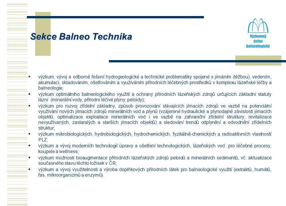 Sekce Balneo Technika  výzkum, vývoj a odborné řešení hydrogeologické a technické problematiky spojené s jímáním (těžbou), vedením, akumulací, skladováním, ošetřováním a využíváním přírodních léčebných prostředků v komplexu lázeňské léčby a balneologie;  výzkum optimálního balneologického využití a ochrany přírodních lázeňských zdrojů určujících základní statuty lázní (minerální vody, přírodní léčivé plyny, peloidy);  výzkum pro rozvoj zřídelní základny, způsob provozování stávajících jímacích zdrojů ve vazbě na potenciální využívání nových jímacích zdrojů minerálních vod a plynů (vzájemné hydraulické a plynodajné závislosti jímacích objektů, optimalizace exploatace minerálních vod i ve vazbě na zahraniční zřídelní struktury, revitalizace nevyužívaných, zastaralých a starších jímacích objektů) a sledování trendů odplynění a odvodnění zřídelních struktur;  výzkum mikrobiologických, hydrobiologických, hydrochemických, fyzikálně-chemických a radioaktivních vlastností PLZ;  výzkum a vývoj moderních technologií úpravy a ošetření technologických, lázeňských vod pro léčebné procesy, koupele a wellness;  výzkum možností bioaugmentace přírodních lázeňských zdrojů peloidů a minerálních sedimentů, vč.
