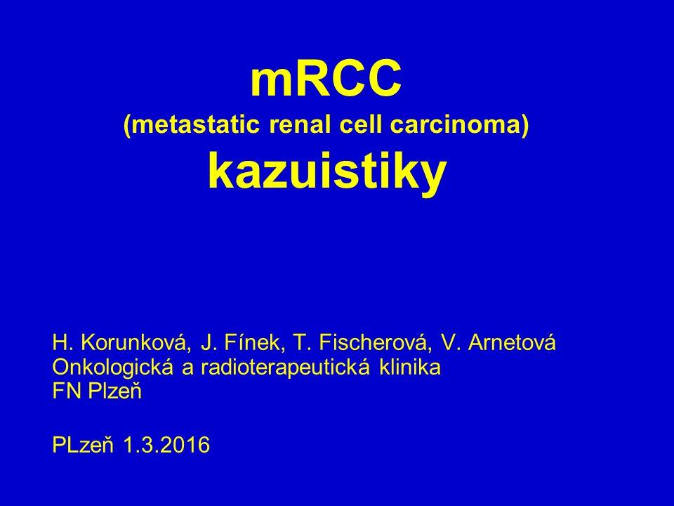 mRCC (metastatic renal cell carcinoma) kazuistiky H. Korunková, J. Fínek, T. Fischerová, V. Arnetová Onkologická a radioterapeutická klinika FN Plzeň
