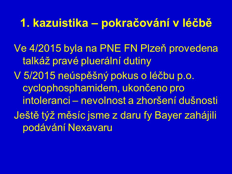 1. kazuistika – pokračování v léčbě Ve 4/2015 byla na PNE FN Plzeň provedena talkáž pravé pluerální dutiny V 5/2015 neúspěšný pokus o léčbu p.o. cyclo