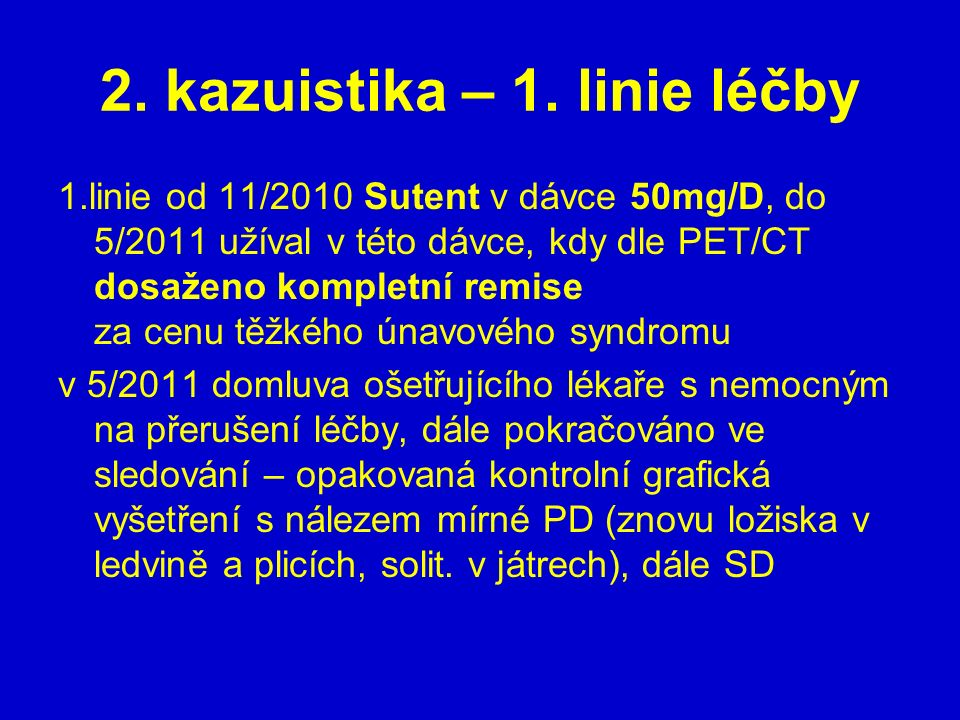 2. kazuistika – 1. linie léčby 1.linie od 11/2010 Sutent v dávce 50mg/D, do 5/2011 užíval v této dávce, kdy dle PET/CT dosaženo kompletní remise za ce