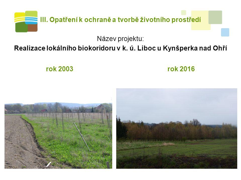 III. Opatření k ochraně a tvorbě životního prostředí Název projektu: Realizace lokálního biokoridoru v k. ú. Liboc u Kynšperka nad Ohří rok 2003rok 20