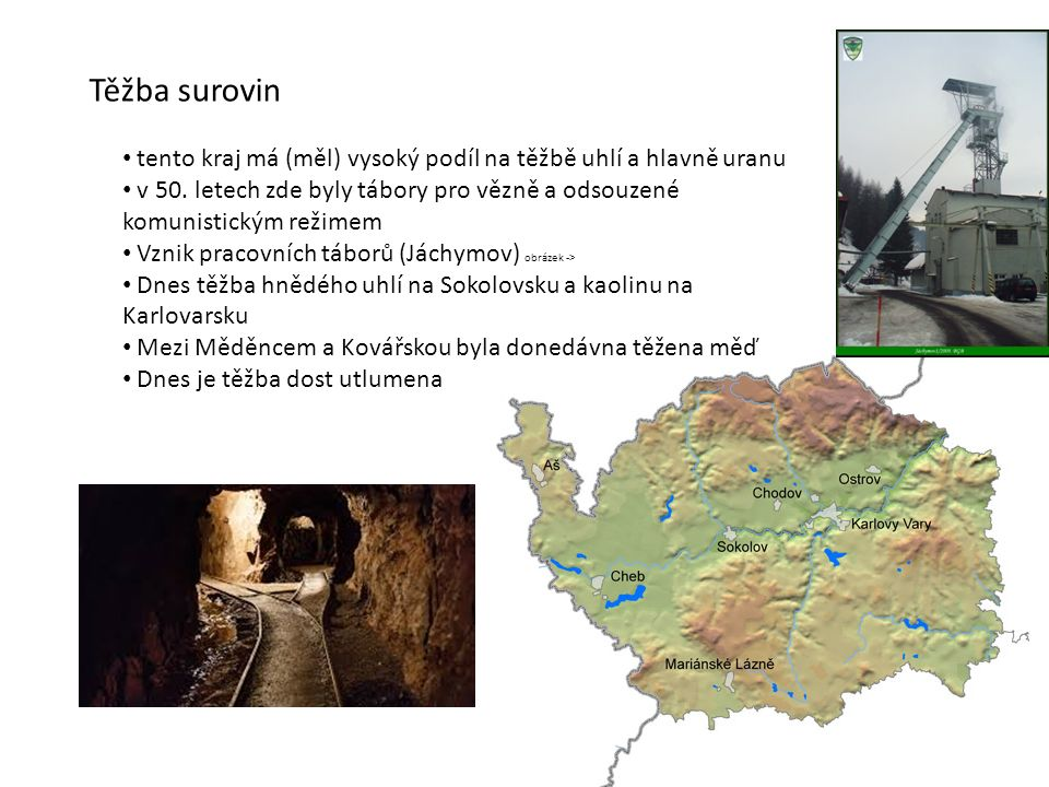 Těžba surovin tento kraj má (měl) vysoký podíl na těžbě uhlí a hlavně uranu v 50. letech zde byly tábory pro vězně a odsouzené komunistickým režimem V