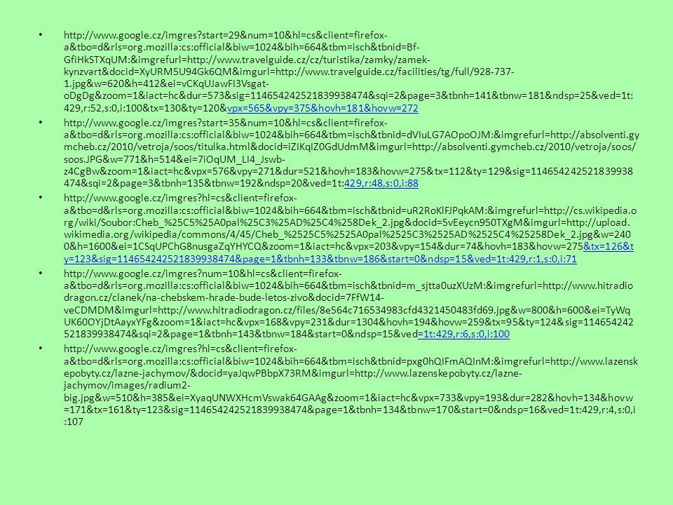 http://www.google.cz/imgres start=52&num=10&hl=cs&client=firefox- a&tbo=d&rls=org.mozilla:cs:official&biw=1024&bih=664&tbm=isch&tbnid=BFetm4Tf0zr_KM:&imgrefurl=http://www.muskar eni.cz/czech/groun3.php%3FID_Fishery%3D443059%26Kraj%3DNorthBohemia&docid=UiHFus- 5s_Xq1M&imgurl=http://www.muskareni.cz/img/img_fshr/443059_04.jpg&w=600&h=450&ei=LR6qUNvgGMzotQbJ7YHYCw &zoom=1&iact=hc&vpx=724&vpy=139&dur=1005&hovh=194&hovw=259&tx=157&ty=141&sig=114654242521839938474& sqi=2&page=4&tbnh=147&tbnw=189&ndsp=18&ved=1t:429,r:56,s:0,i:112 http://www.google.cz/imgres hl=cs&client=firefox- a&sa=X&tbo=d&rls=org.mozilla:cs:official&biw=1024&bih=664&tbm=isch&tbnid=3- 1Ptu5S1e2q5M:&imgrefurl=http://www.balickyzazitku.cz/cz/balicky-jednotlivci/pohodove-a-hobby/v-prirode/paseni-ovci-na- valassku- 292.html&docid=MAzLkdbC9mLaPM&imgurl=http://www.balickyzazitku.cz/pool/foto_7045.jpg&w=640&h=480&ei=GB- qUKyIMMS0tAamn4CwDA&zoom=1&iact=hc&vpx=12&vpy=312&dur=499&hovh=144&hovw=192&tx=109&ty=117&sig=114 654242521839938474&page=1&tbnh=143&tbnw=191&start=0&ndsp=15&ved=1t:429,r:5,s:0,i:83tbnw=191&start=0&ndsp=15&ved=1t:429,r:5,s:0,i:83 http://www.google.cz/imgres num=10&hl=cs&client=firefox- a&tbo=d&rls=org.mozilla:cs:official&biw=1024&bih=664&tbm=isch&tbnid=ey4n66I6PUDCvM:&imgrefurl=http://cestovani.kr - karlovarsky.cz/cz/pronavstevniky/Clovekmenitvarkraje/hornictvi/Stranky/Sokolovskauhelnapanev.aspx&docid=xF_VdN5RRxW JbM&imgurl=http://cestovani.kr- karlovarsky.cz/cz/pronavstevniky/Clovekmenitvarkraje/hornictvi/PublishingImages/lomJiri.jpg&w=800&h=600&ei=rh- qUN8vhYm1Bp_cgfgM&zoom=1&iact=rc&dur=509&sig=114654242521839938474&sqi=2&page=1&tbnh=139&tbnw=167&st art=0&ndsp=15&ved=1t:429,r:0,s:0,i:68&tx=71&ty=720,i:68&tx=71&ty=72 http://upload.wikimedia.org/wikipedia/commons/thumb/a/a1/KarlovyVaryHotSpring.jpg/360px-KarlovyVaryHotSpring.jpg http://upload.wikimedia.org/wikipedia/commons/c/c0/Marienbad-Brunnen.jpg http://upload.wikimedia.org/wikipedia/commons/thumb/4/48/Franti%C5%A1kovy_L%C3%A1zn%C4%9B_2009-