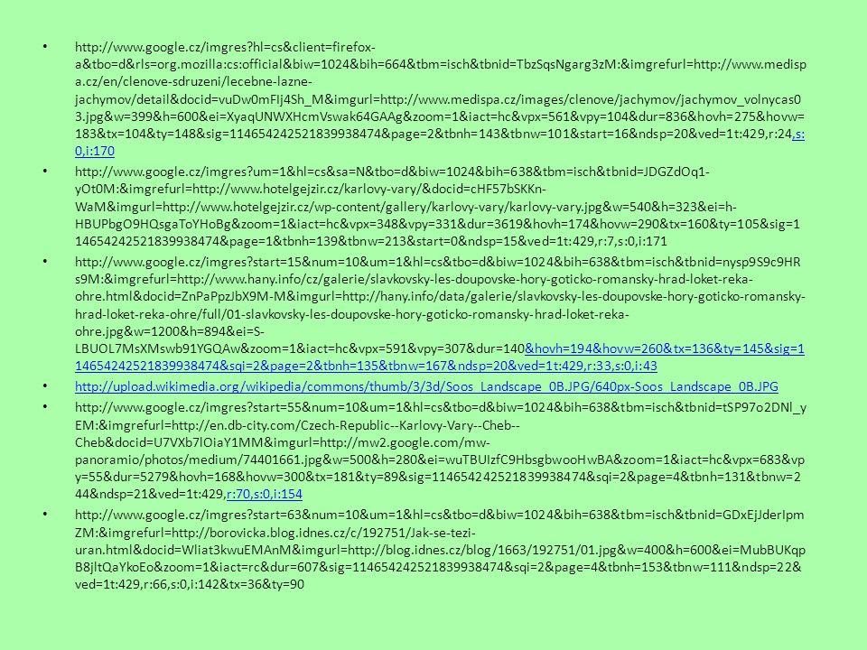 http://www.google.cz/imgres start=29&num=10&hl=cs&client=firefox- a&tbo=d&rls=org.mozilla:cs:official&biw=1024&bih=664&tbm=isch&tbnid=Bf- GfiHkSTXqUM:&imgrefurl=http://www.travelguide.cz/cz/turistika/zamky/zamek- kynzvart&docid=XyURM5U94Gk6QM&imgurl=http://www.travelguide.cz/facilities/tg/full/928-737- 1.jpg&w=620&h=412&ei=vCKqUJawFI3Vsgat- oDgDg&zoom=1&iact=hc&dur=573&sig=114654242521839938474&sqi=2&page=3&tbnh=141&tbnw=181&ndsp=25&ved=1t: 429,r:52,s:0,i:100&tx=130&ty=120&vpx=565&vpy=375&hovh=181&hovw=272vpx=565&vpy=375&hovh=181&hovw=272 http://www.google.cz/imgres start=35&num=10&hl=cs&client=firefox- a&tbo=d&rls=org.mozilla:cs:official&biw=1024&bih=664&tbm=isch&tbnid=dVIuLG7AOpoOJM:&imgrefurl=http://absolventi.gy mcheb.cz/2010/vetroja/soos/titulka.html&docid=iZIKqIZ0GdUdmM&imgurl=http://absolventi.gymcheb.cz/2010/vetroja/soos/ soos.JPG&w=771&h=514&ei=7iOqUM_LI4_Jswb- z4CgBw&zoom=1&iact=hc&vpx=576&vpy=271&dur=521&hovh=183&hovw=275&tx=112&ty=129&sig=114654242521839938 474&sqi=2&page=3&tbnh=135&tbnw=192&ndsp=20&ved=1t:429,r:48,s:0,i:88429,r:48,s:0,i:88 http://www.google.cz/imgres hl=cs&client=firefox- a&tbo=d&rls=org.mozilla:cs:official&biw=1024&bih=664&tbm=isch&tbnid=uR2RoKlFJPqkAM:&imgrefurl=http://cs.wikipedia.o rg/wiki/Soubor:Cheb_%25C5%25A0pal%25C3%25AD%25C4%258Dek_2.jpg&docid=5vEeycn950TXgM&imgurl=http://upload.