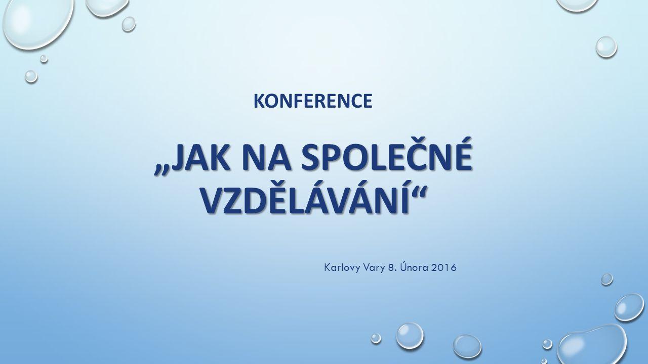 """""""JAK NA SPOLEČNÉ VZDĚLÁVÁNÍ"""" KONFERENCE """"JAK NA SPOLEČNÉ VZDĚLÁVÁNÍ"""" Karlovy Vary 8. Února 2016"""