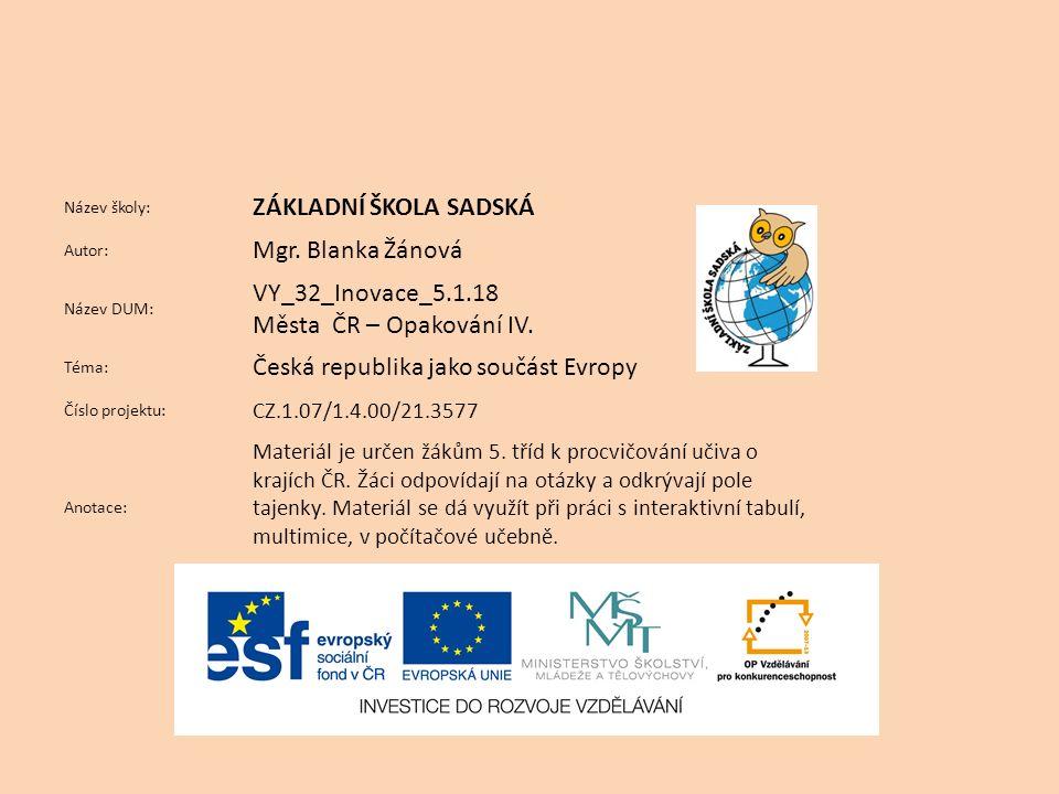 Název školy: ZÁKLADNÍ ŠKOLA SADSKÁ Autor: Mgr. Blanka Žánová Název DUM: VY_32_Inovace_5.1.18 Města ČR – Opakování IV. Téma: Česká republika jako součá