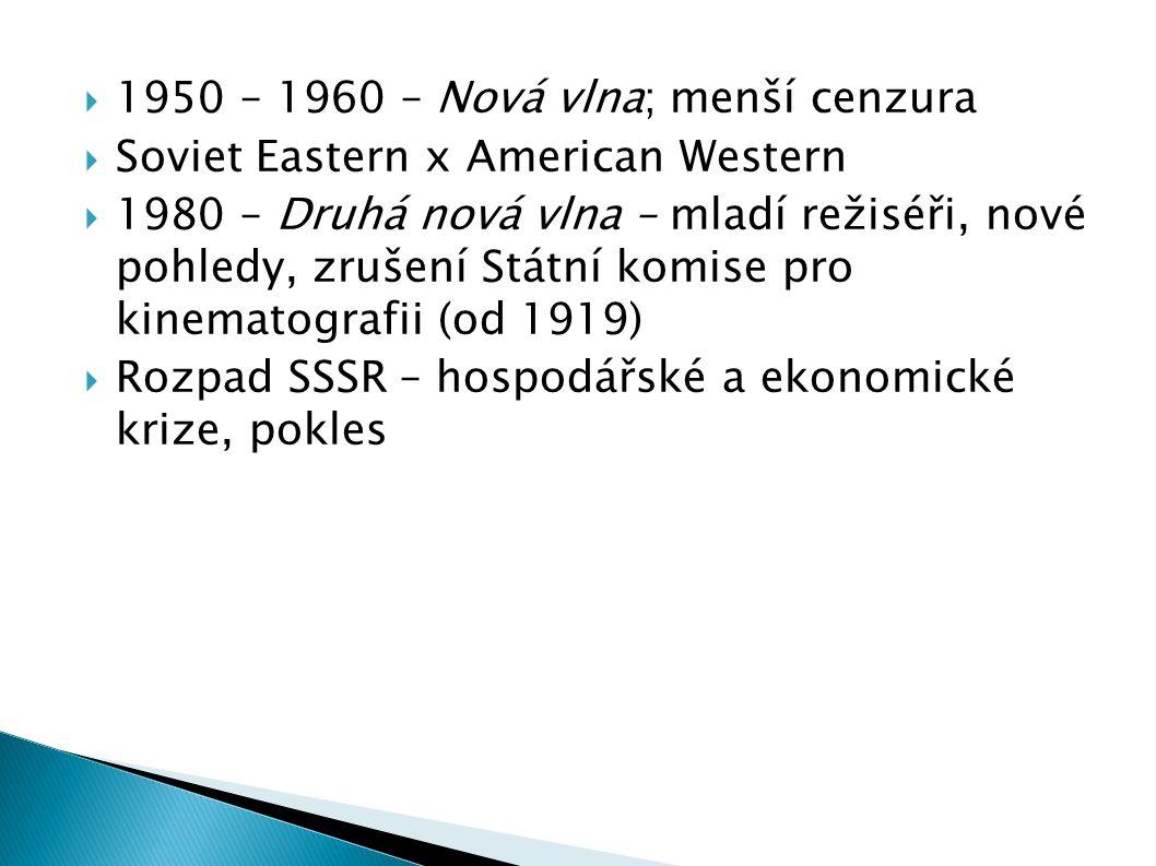  1950 – 1960 – Nová vlna; menší cenzura  Soviet Eastern x American Western  1980 – Druhá nová vlna – mladí režiséři, nové pohledy, zrušení Státní komise pro kinematografii (od 1919)  Rozpad SSSR – hospodářské a ekonomické krize, pokles
