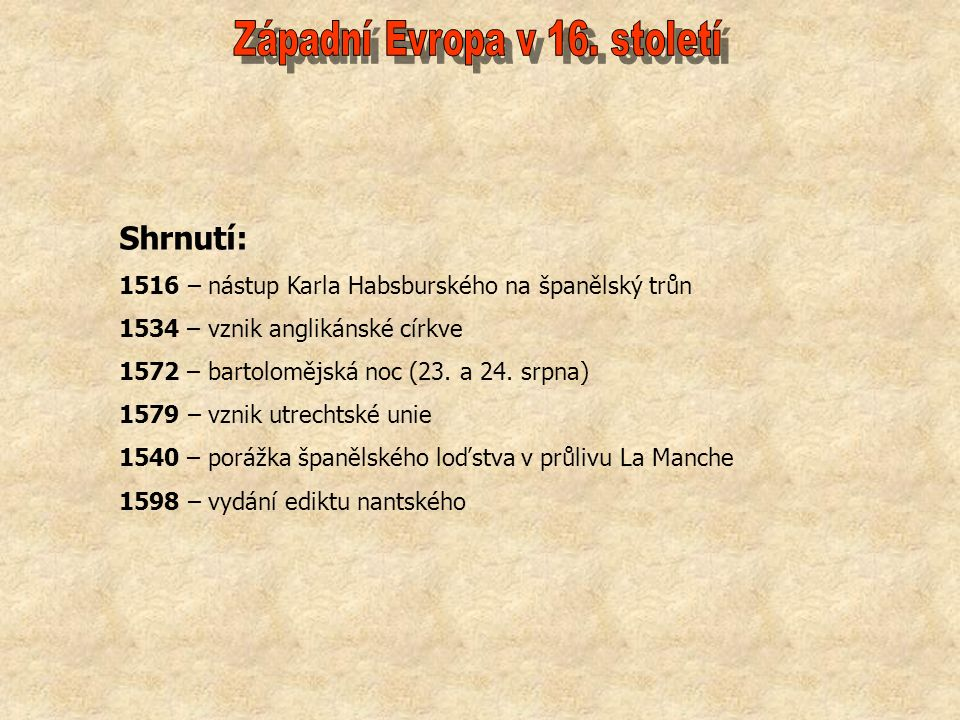 Shrnutí: 1516 – nástup Karla Habsburského na španělský trůn 1534 – vznik anglikánské církve 1572 – bartolomějská noc (23.