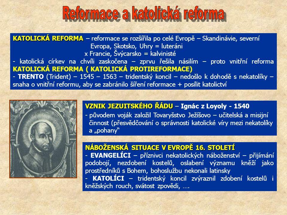 """KATOLICKÁ REFORMA KATOLICKÁ REFORMA – reformace se rozšířila po celé Evropě – Skandinávie, severní Evropa, Skotsko, Uhry = luteráni x Francie, Švýcarsko = kalvinisté - katolická církev na chvíli zaskočena – zprvu řešila násilím – proto vnitřní reforma KATOLICKÁ REFORMA ( KATOLICKÁ PROTIREFORMACE) - TRENTO (Trident) – 1545 – 1563 – tridentský koncil – nedošlo k dohodě s nekatolíky – snaha o vnitřní reformu, aby se zabránilo šíření reformace + posílit katolictví VZNIK JEZUITSKÉHO ŘÁDU VZNIK JEZUITSKÉHO ŘÁDU – Ignác z Loyoly - 1540 - původem voják založil Tovaryšstvo Ježíšovo – učitelská a misijní činnost (přesvědčování o správnosti katolické víry mezi nekatolíky a """"pohany NÁBOŽENSKÁ SITUACE V EVROPĚ 16."""