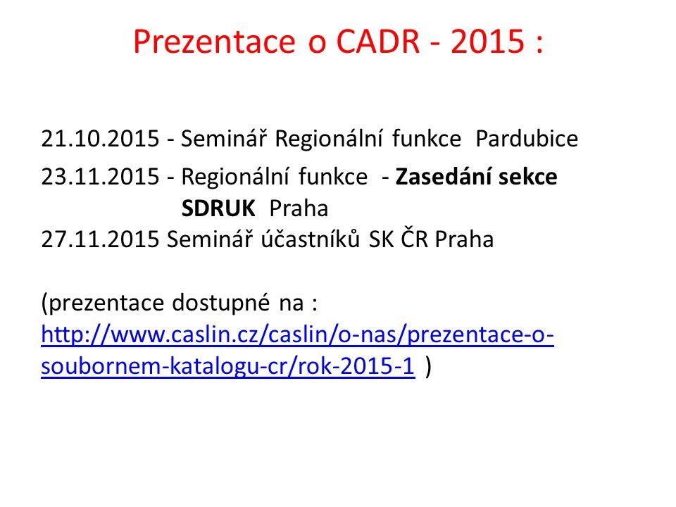 Prezentace o CADR - 2015 : 21.10.2015 - Seminář Regionální funkce Pardubice 23.11.2015 - Regionální funkce - Zasedání sekce SDRUK Praha 27.11.2015 Sem