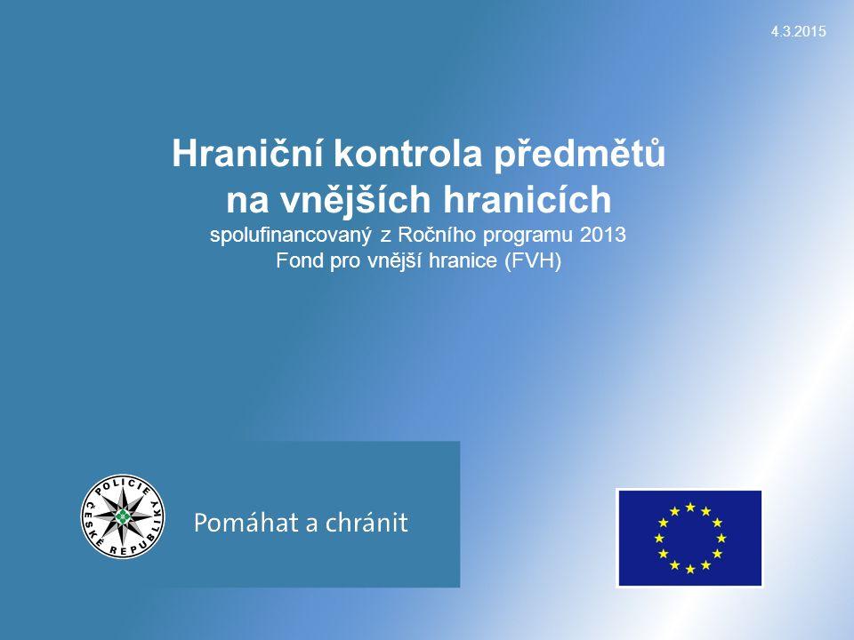 4.3.2015 Hraniční kontrola předmětů na vnějších hranicích spolufinancovaný z Ročního programu 2013 Fond pro vnější hranice (FVH)