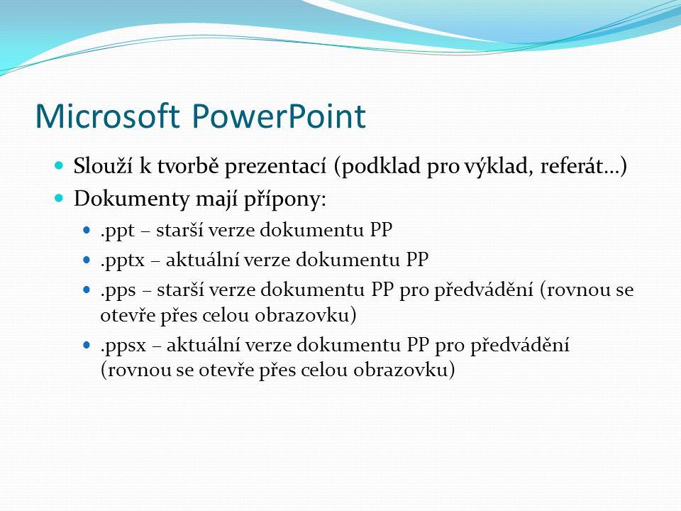Microsoft PowerPoint Slouží k tvorbě prezentací (podklad pro výklad, referát…) Dokumenty mají přípony:.ppt – starší verze dokumentu PP.pptx – aktuální verze dokumentu PP.pps – starší verze dokumentu PP pro předvádění (rovnou se otevře přes celou obrazovku).ppsx – aktuální verze dokumentu PP pro předvádění (rovnou se otevře přes celou obrazovku)