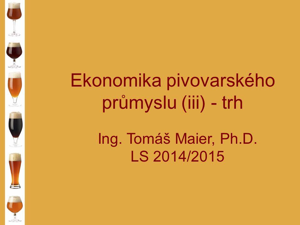 Ekonomika pivovarského průmyslu (iii) - trh Ing. Tomáš Maier, Ph.D. LS 2014/2015