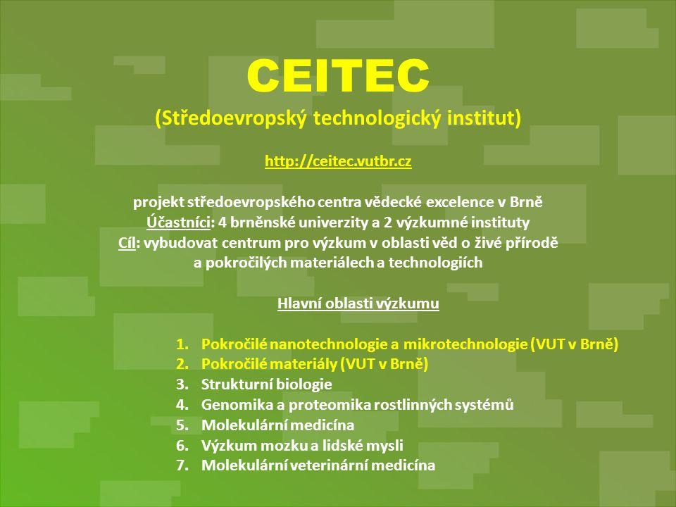 CEITEC (Středoevropský technologický institut) http://ceitec.vutbr.cz projekt středoevropského centra vědecké excelence v Brně Účastníci: 4 brněnské univerzity a 2 výzkumné instituty Cíl: vybudovat centrum pro výzkum v oblasti věd o živé přírodě a pokročilých materiálech a technologiích Hlavní oblasti výzkumu 1.Pokročilé nanotechnologie a mikrotechnologie (VUT v Brně) 2.Pokročilé materiály (VUT v Brně) 3.Strukturní biologie 4.Genomika a proteomika rostlinných systémů 5.Molekulární medicína 6.Výzkum mozku a lidské mysli 7.Molekulární veterinární medicína