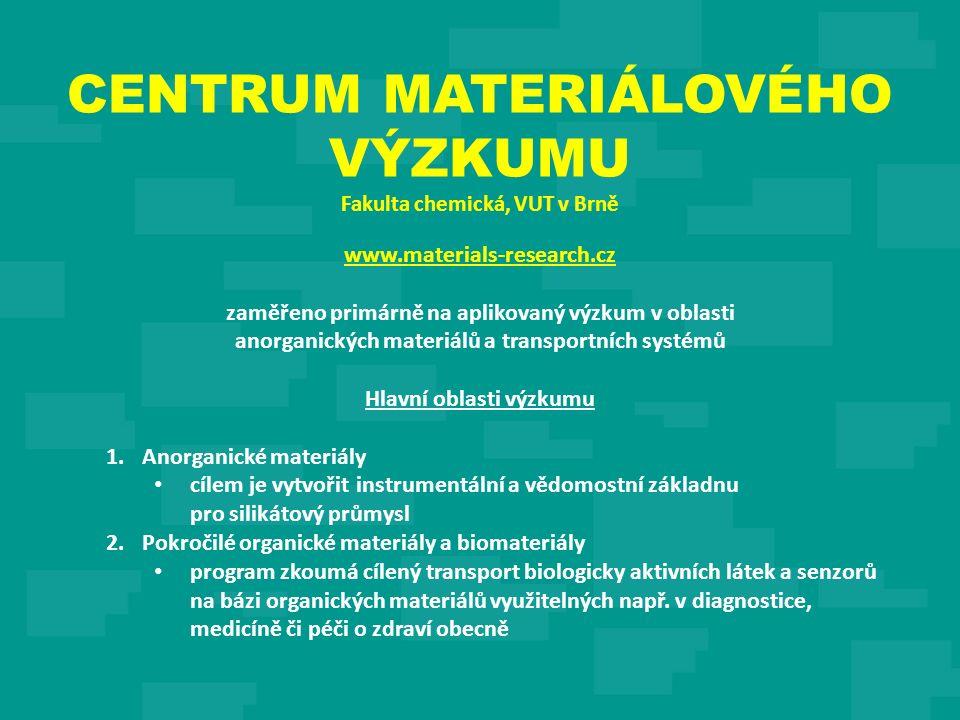 CENTRUM MATERIÁLOVÉHO VÝZKUMU Fakulta chemická, VUT v Brně www.materials-research.cz zaměřeno primárně na aplikovaný výzkum v oblasti anorganických materiálů a transportních systémů Hlavní oblasti výzkumu 1.Anorganické materiály cílem je vytvořit instrumentální a vědomostní základnu pro silikátový průmysl 2.Pokročilé organické materiály a biomateriály program zkoumá cílený transport biologicky aktivních látek a senzorů na bázi organických materiálů využitelných např.