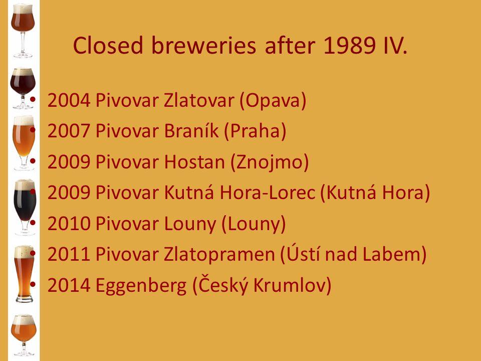 Closed breweries after 1989 IV. 2004 Pivovar Zlatovar (Opava) 2007 Pivovar Braník (Praha) 2009 Pivovar Hostan (Znojmo) 2009 Pivovar Kutná Hora-Lorec (
