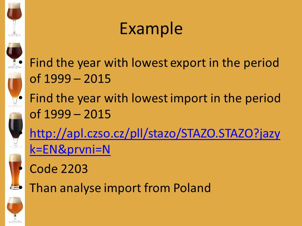 Example Find the year with lowest export in the period of 1999 – 2015 Find the year with lowest import in the period of 1999 – 2015 http://apl.czso.cz/pll/stazo/STAZO.STAZO?jazy k=EN&prvni=N http://apl.czso.cz/pll/stazo/STAZO.STAZO?jazy k=EN&prvni=N Code 2203 Than analyse import from Poland