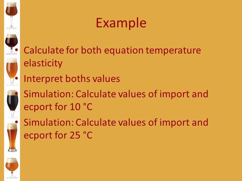 Example Calculate for both equation temperature elasticity Interpret boths values Simulation: Calculate values of import and ecport for 10 °C Simulati