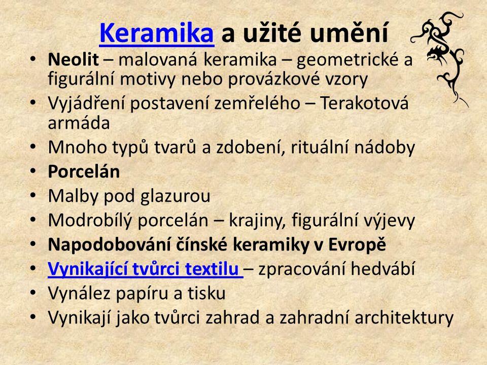 KeramikaKeramika a užité umění Neolit – malovaná keramika – geometrické a figurální motivy nebo provázkové vzory Vyjádření postavení zemřelého – Terakotová armáda Mnoho typů tvarů a zdobení, rituální nádoby Porcelán Malby pod glazurou Modrobílý porcelán – krajiny, figurální výjevy Napodobování čínské keramiky v Evropě Vynikající tvůrci textilu – zpracování hedvábí Vynikající tvůrci textilu Vynález papíru a tisku Vynikají jako tvůrci zahrad a zahradní architektury