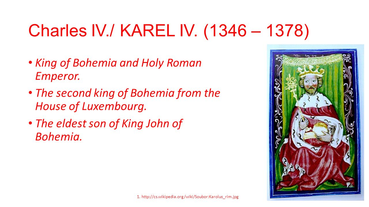 Charles IV./ KAREL IV. (1346 – 1378) King of Bohemia and Holy Roman Emperor. The second king of Bohemia from the House of Luxembourg. The eldest son o