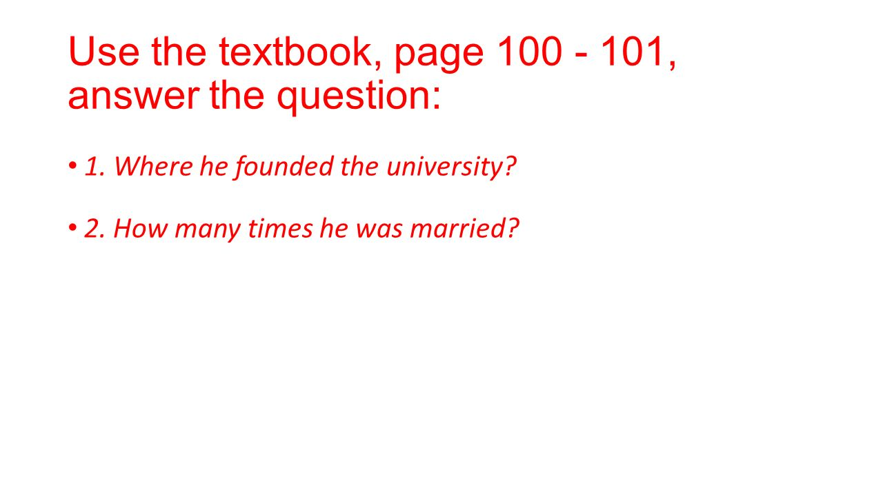 Use the textbook, page 100 - 101, answer the question: 1. Where he founded the university? 2. How many times he was married?