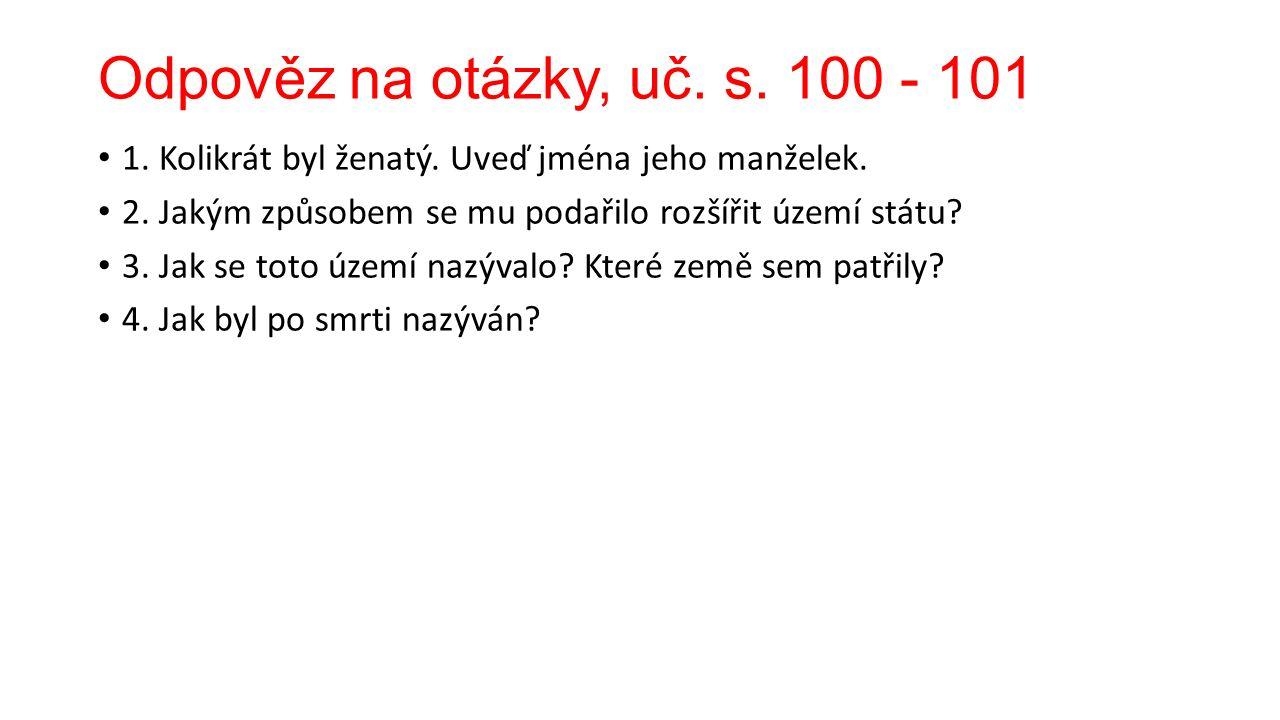 Odpověz na otázky, uč. s. 100 - 101 1. Kolikrát byl ženatý.