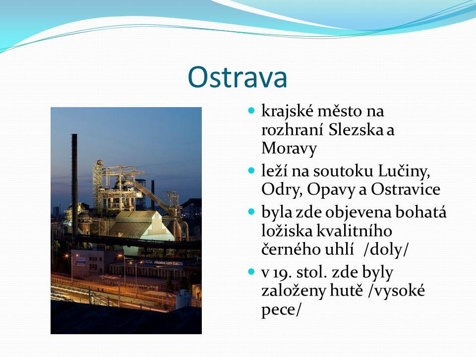 Ostrava krajské město na rozhraní Slezska a Moravy leží na soutoku Lučiny, Odry, Opavy a Ostravice byla zde objevena bohatá ložiska kvalitního černého uhlí /doly/ v 19.