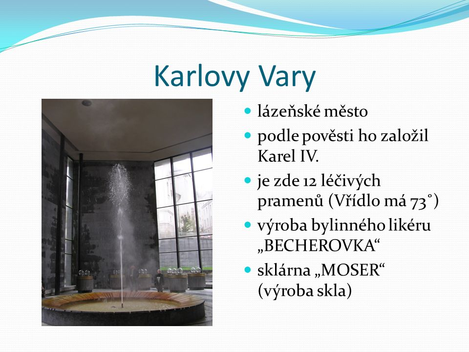 """Karlovy Vary lázeňské město podle pověsti ho založil Karel IV. je zde 12 léčivých pramenů (Vřídlo má 73˚) výroba bylinného likéru """"BECHEROVKA"""" sklárna"""