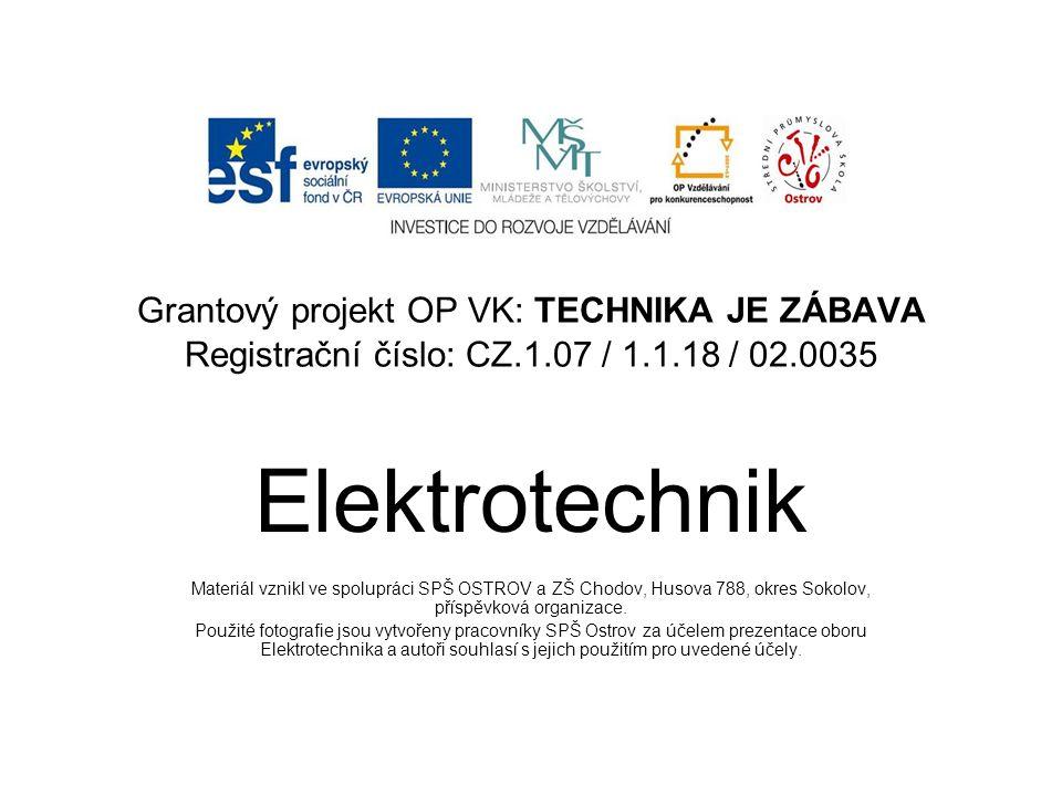 Grantový projekt OP VK: TECHNIKA JE ZÁBAVA Registrační číslo: CZ.1.07 / 1.1.18 / 02.0035 Elektrotechnik Materiál vznikl ve spolupráci SPŠ OSTROV a ZŠ