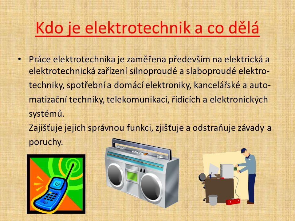Kdo je elektrotechnik a co dělá Práce elektrotechnika je zaměřena především na elektrická a elektrotechnická zařízení silnoproudé a slaboproudé elektro- techniky, spotřební a domácí elektroniky, kancelářské a auto- matizační techniky, telekomunikací, řídicích a elektronických systémů.