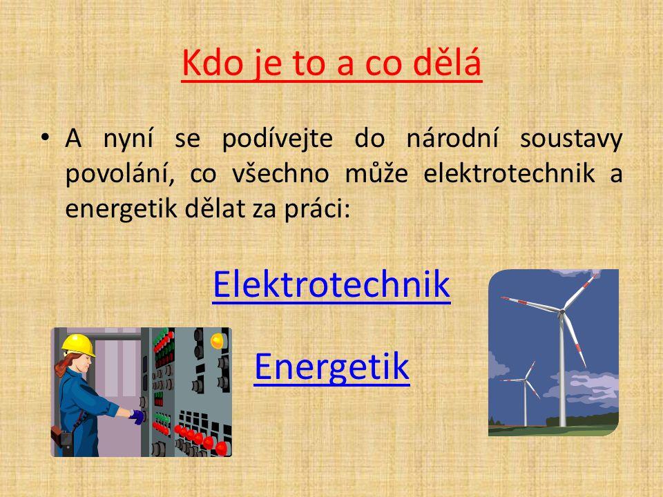 Kdo je to a co dělá A nyní se podívejte do národní soustavy povolání, co všechno může elektrotechnik a energetik dělat za práci: Elektrotechnik Energetik