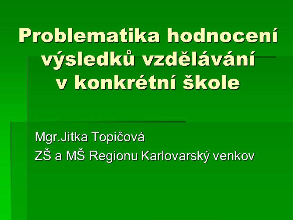 Problematika hodnocení výsledků vzdělávání v konkrétní škole Mgr.Jitka Topičová ZŠ a MŠ Regionu Karlovarský venkov