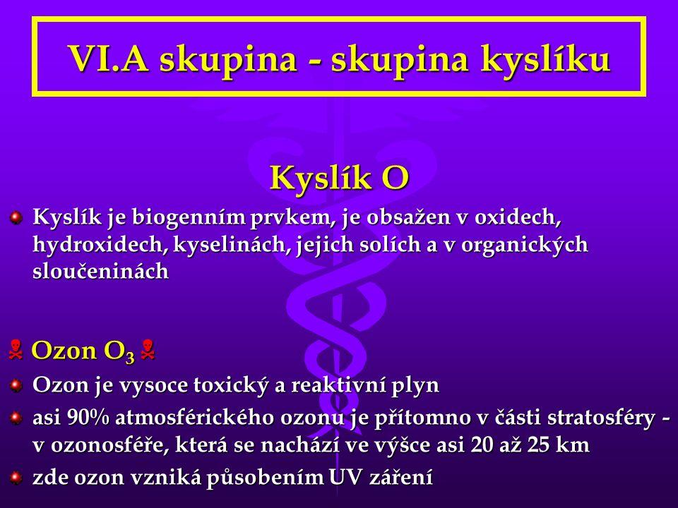 VI.A skupina - skupina kyslíku Kyslík O Kyslík je biogenním prvkem, je obsažen v oxidech, hydroxidech, kyselinách, jejich solích a v organických sloučeninách  Ozon O 3  Ozon je vysoce toxický a reaktivní plyn asi 90% atmosférického ozonu je přítomno v části stratosféry - v ozonosféře, která se nachází ve výšce asi 20 až 25 km zde ozon vzniká působením UV záření