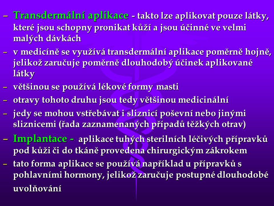 – Transdermální aplikace - takto lze aplikovat pouze látky, které jsou schopny pronikat kůží a jsou účinné ve velmi malých dávkách – v medicíně se využívá transdermální aplikace poměrně hojně, jelikož zaručuje poměrně dlouhodobý účinek aplikované látky – většinou se používá lékové formy masti – otravy tohoto druhu jsou tedy většinou medicinální – jedy se mohou vstřebávat i sliznicí poševní nebo jinými sliznicemi (řada zaznamenaných případů těžkých otrav) – Implantace - aplikace tuhých sterilních léčivých přípravků pod kůži či do tkáně provedena chirurgickým zákrokem – tato forma aplikace se používá například u přípravků s pohlavními hormony, jelikož zaručuje postupné dlouhodobé uvolňování