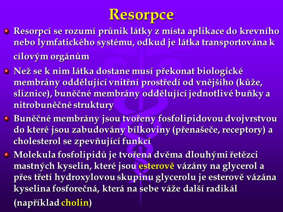 Resorpce Resorpcí se rozumí průnik látky z místa aplikace do krevního nebo lymfatického systému, odkud je látka transportována k cílovým orgánům Než se k nim látka dostane musí překonat biologické membrány oddělující vnitřní prostředí od vnějšího (kůže, sliznice), buněčné membrány oddělující jednotlivé buňky a nitrobuněčné struktury Buněčné membrány jsou tvořeny fosfolipidovou dvojvrstvou do které jsou zabudovány bílkoviny (přenašeče, receptory) a cholesterol se zpevňující funkcí Molekula fosfolipidů je tvořena dvěma dlouhými řetězci mastných kyselin, které jsou esterově vázány na glycerol a přes třetí hydroxylovou skupinu glycerolu je esterově vázána kyselina fosforečná, která na sebe váže další radikál (například cholin)