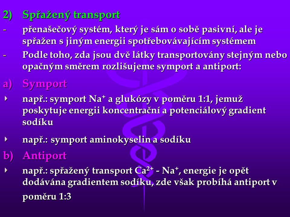 2)Spřažený transport - přenašečový systém, který je sám o sobě pasivní, ale je spřažen s jiným energii spotřebovávajícím systémem - Podle toho, zda jsou dvě látky transportovány stejným nebo opačným směrem rozlišujeme symport a antiport: a)Symport např.: symport Na + a glukózy v poměru 1:1, jemuž poskytuje energii koncentrační a potenciálový gradient sodíku např.: symport aminokyselin a sodíku b)Antiport např.: spřažený transport Ca 2+ - Na +, energie je opět dodávána gradientem sodíku, zde však probíhá antiport v poměru 1:3