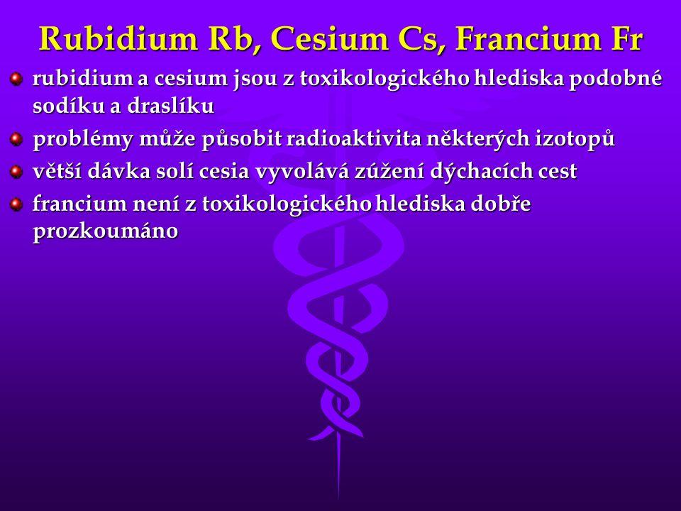 Rubidium Rb, Cesium Cs, Francium Fr rubidium a cesium jsou z toxikologického hlediska podobné sodíku a draslíku problémy může působit radioaktivita některých izotopů větší dávka solí cesia vyvolává zúžení dýchacích cest francium není z toxikologického hlediska dobře prozkoumáno