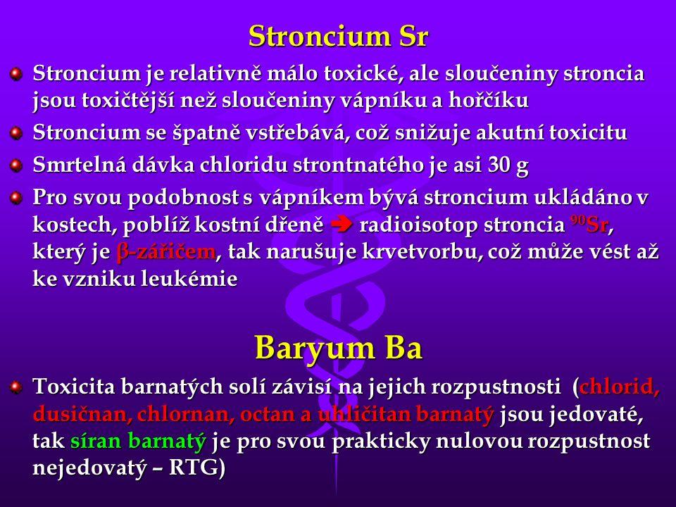 Stroncium Sr Stroncium je relativně málo toxické, ale sloučeniny stroncia jsou toxičtější než sloučeniny vápníku a hořčíku Stroncium se špatně vstřebává, což snižuje akutní toxicitu Smrtelná dávka chloridu strontnatého je asi 30 g Pro svou podobnost s vápníkem bývá stroncium ukládáno v kostech, poblíž kostní dřeně  radioisotop stroncia 90 Sr, který je β-zářičem, tak narušuje krvetvorbu, což může vést až ke vzniku leukémie Baryum Ba Toxicita barnatých solí závisí na jejich rozpustnosti (chlorid, dusičnan, chlornan, octan a uhličitan barnatý jsou jedovaté, tak síran barnatý je pro svou prakticky nulovou rozpustnost nejedovatý – RTG)