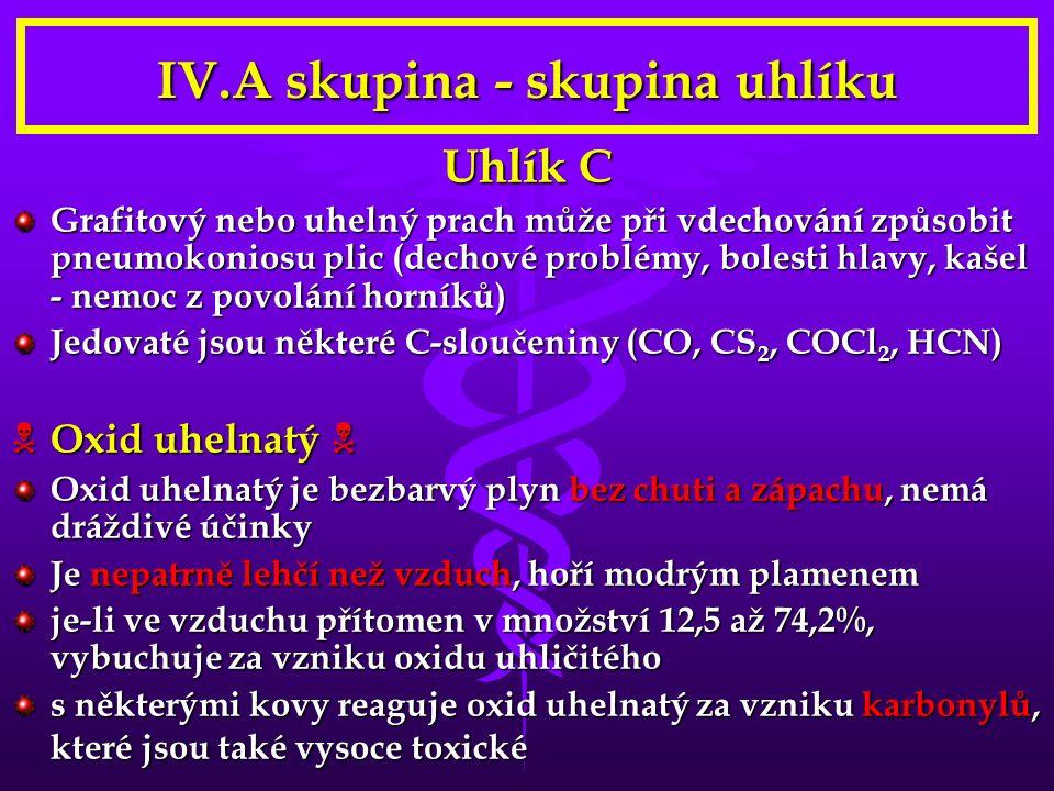 IV.A skupina - skupina uhlíku Uhlík C Grafitový nebo uhelný prach může při vdechování způsobit pneumokoniosu plic (dechové problémy, bolesti hlavy, kašel - nemoc z povolání horníků) Jedovaté jsou některé C-sloučeniny (CO, CS 2, COCl 2, HCN)  Oxid uhelnatý  Oxid uhelnatý je bezbarvý plyn bez chuti a zápachu, nemá dráždivé účinky Je nepatrně lehčí než vzduch, hoří modrým plamenem je-li ve vzduchu přítomen v množství 12,5 až 74,2%, vybuchuje za vzniku oxidu uhličitého s některými kovy reaguje oxid uhelnatý za vzniku karbonylů, které jsou také vysoce toxické