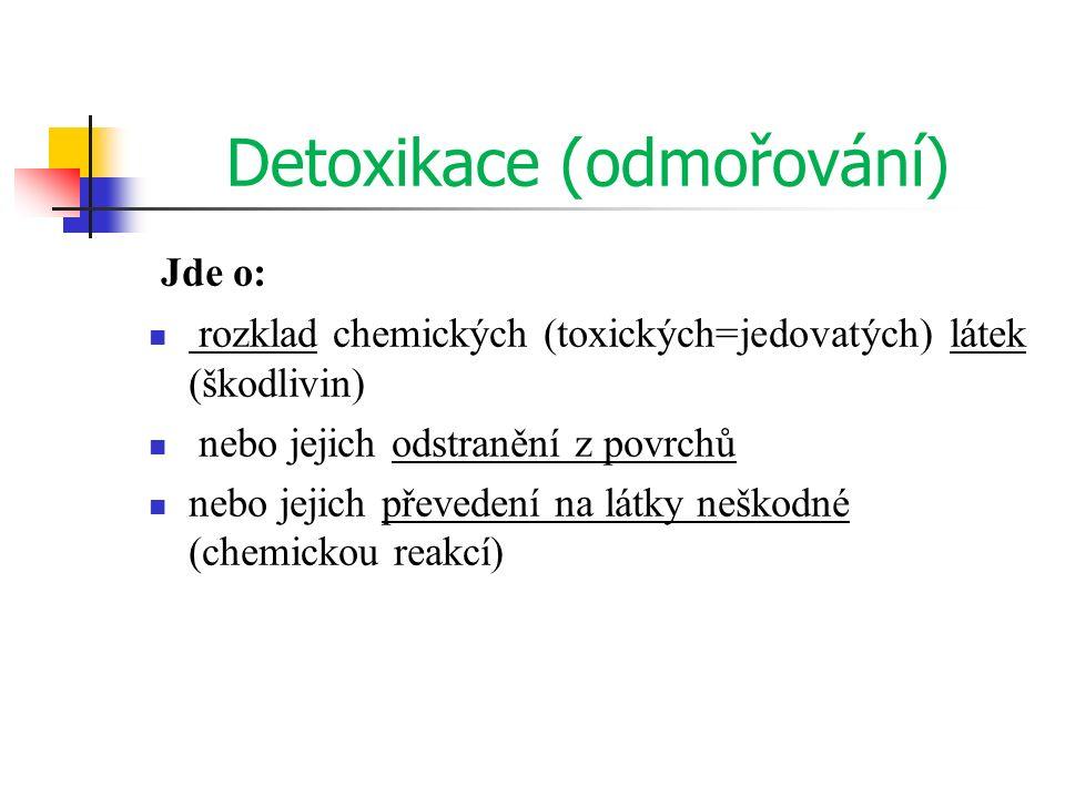 Detoxikace (odmořování) Jde o: rozklad chemických (toxických=jedovatých) látek (škodlivin) nebo jejich odstranění z povrchů nebo jejich převedení na l
