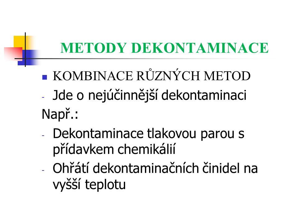 METODY DEKONTAMINACE KOMBINACE RŮZNÝCH METOD - Jde o nejúčinnější dekontaminaci Např.: - Dekontaminace tlakovou parou s přídavkem chemikálií - Ohřátí