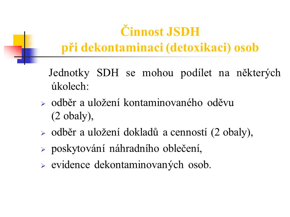 Činnost JSDH při dekontaminaci (detoxikaci) osob Jednotky SDH se mohou podílet na některých úkolech:  odběr a uložení kontaminovaného oděvu (2 obaly)