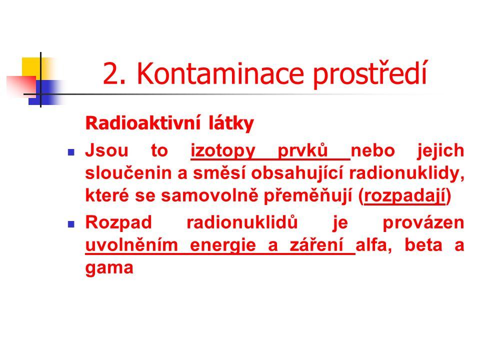 2. Kontaminace prostředí Radioaktivní látky Jsou to izotopy prvků nebo jejich sloučenin a směsí obsahující radionuklidy, které se samovolně přeměňují
