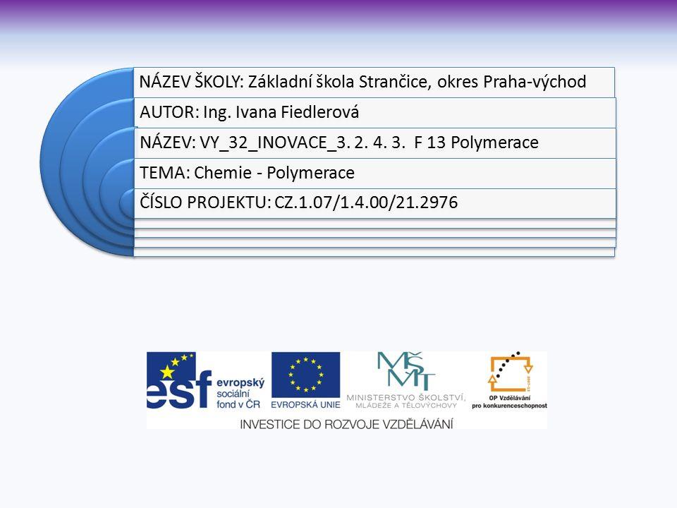 NÁZEV ŠKOLY: Základní škola Strančice, okres Praha-východ AUTOR: Ing. Ivana Fiedlerová NÁZEV: VY_32_INOVACE_3. 2. 4. 3. F 13 Polymerace TEMA: Chemie -