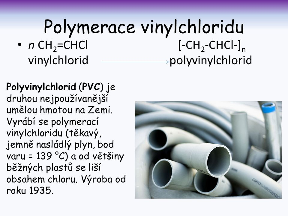 Polymerace vinylchloridu n CH 2 =CHCl [-CH 2 -CHCl-] n vinylchlorid polyvinylchlorid Polyvinylchlorid (PVC) je druhou nejpoužívanější umělou hmotou na Zemi.