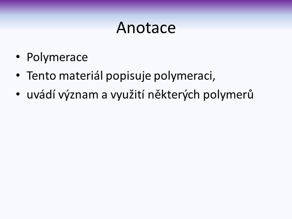 Anotace Polymerace Tento materiál popisuje polymeraci, uvádí význam a využití některých polymerů